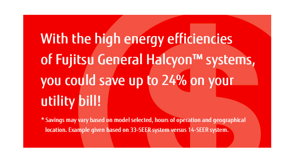 With the high energy efficiencies of Fujitsu General Halcyon™ systems, you could save up to 24% on your utility bill! * Savings may vary based on model selected, hours of operation and geographical location.